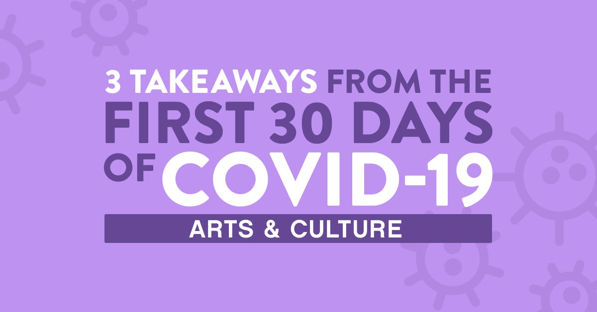 3 Takeaways from the first 30 days of COVID-19: Arts & Culture