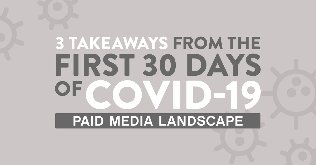 3 Takeaways From the First 30 days of COVID-19: How the Paid Media Landscape has Been Impacted