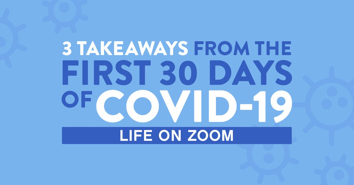 3 Takeaways from the First 30 days of Covid-19: Leading Zoom Conference Calls