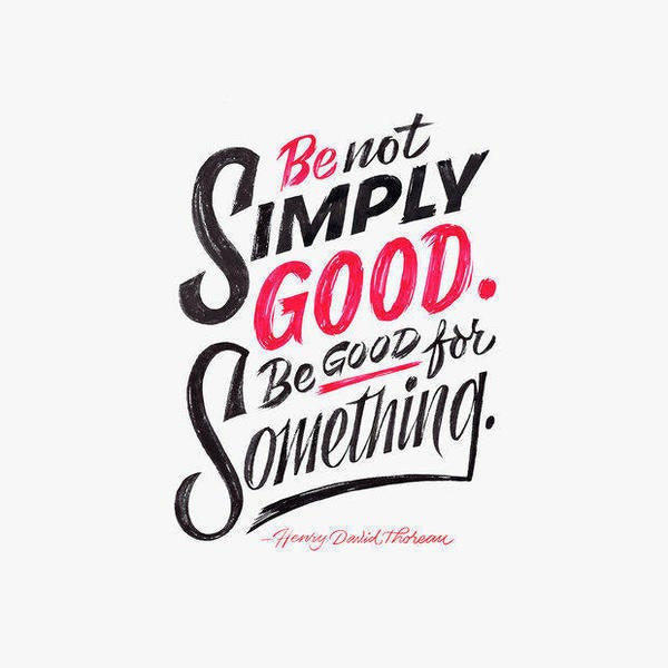 Be Not Simply Good. Be Good for Something.